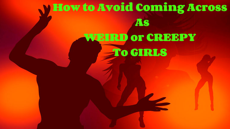 How To Avoid Coming Across As Weird Or Creepy To Girls